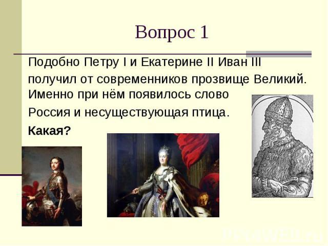 Вопрос 1 Подобно Петру I и Екатерине II Иван III