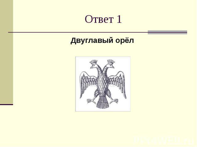 Ответ 1Двуглавый орёл