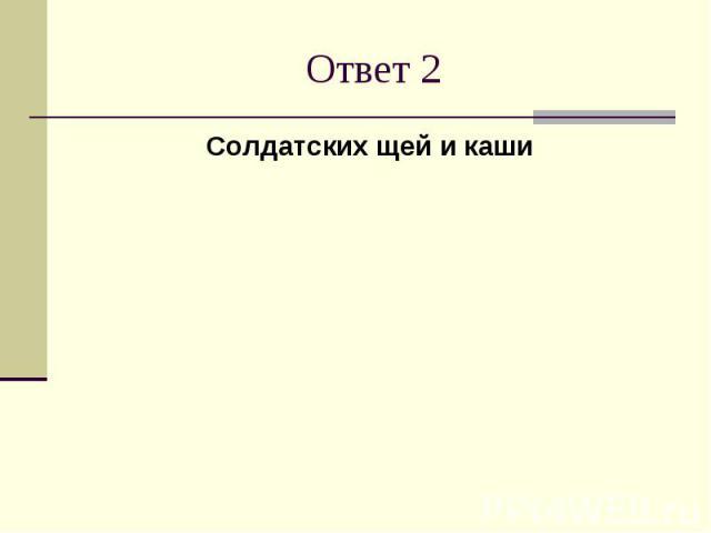 Ответ 2Солдатских щей и каши