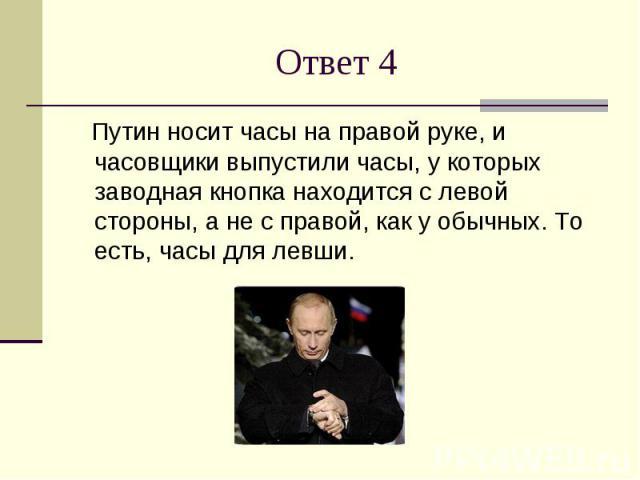 Ответ 4 Путин носит часы на правой руке, и часовщики выпустили часы, у которых заводная кнопка находится с левой стороны, а не с правой, как у обычных. То есть, часы для левши.