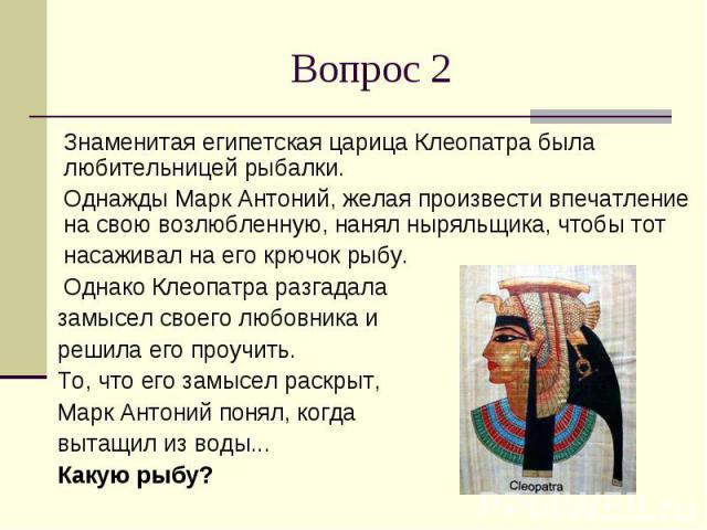 Вопрос 2 Знаменитая египетская царица Клеопатра была любительницей рыбалки. Однажды Марк Антоний, желая произвести впечатление на свою возлюбленную, нанял ныряльщика, чтобы тот насаживал на его крючок рыбу. Однако Клеопатра разгадала замысел своего …