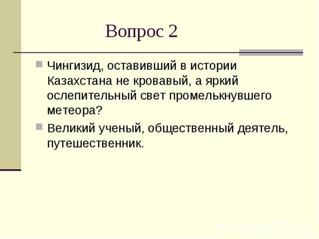 Вопрос 2Чингизид, оставивший в истории Казахстана не кровавый, а яркий ослепительный свет промелькнувшего метеора? Великий ученый, общественный деятель, путешественник.