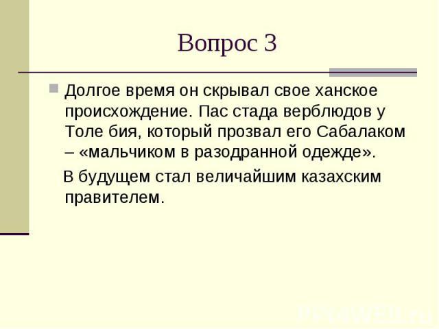 Вопрос 3Долгое время он скрывал свое ханское происхождение. Пас стада верблюдов у Толе бия, который прозвал его Сабалаком – «мальчиком в разодранной одежде». В будущем стал величайшим казахским правителем.