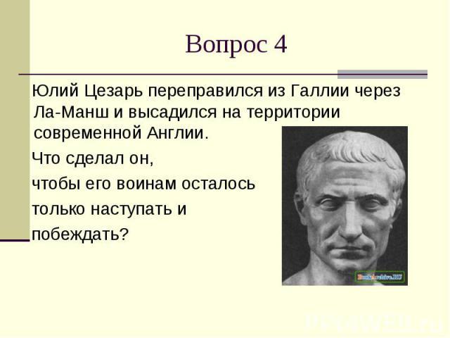 Вопрос 4 Юлий Цезарь переправился из Галлии через Ла-Манш и высадился на территории современной Англии. Что сделал он, чтобы его воинам осталось только наступать и побеждать?