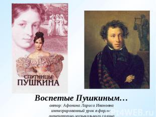 Воспетые Пушкиным…автор: Афонина Лариса Ивановнаинтегрированный урок в форме лит