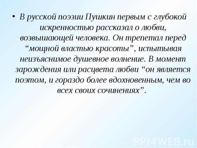 """В русской поэзии Пушкин первым с глубокой искренностью рассказал о любви, возвышающей человека. Он трепетал перед """"мощной властью красоты"""", испытывая неизъяснимое душевное волнение. В момент зарождения или расцвета любви """"он является поэтом, и гораз…"""