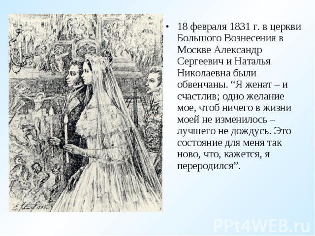 """18 февраля 1831 г. в церкви Большого Вознесения в Москве Александр Сергеевич и Наталья Николаевна были обвенчаны. """"Я женат – и счастлив; одно желание мое, чтоб ничего в жизни моей не изменилось – лучшего не дождусь. Это состояние для меня так ново, …"""