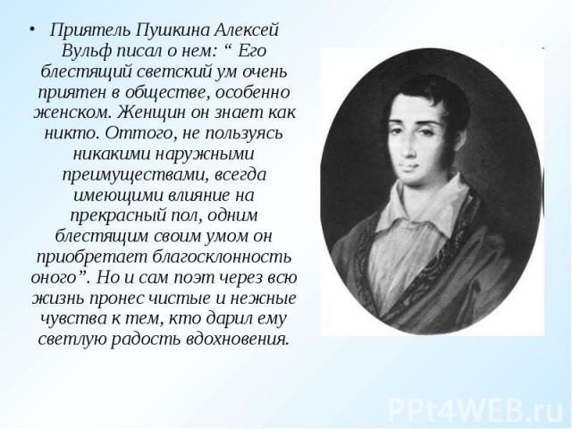 """Приятель Пушкина Алексей Вульф писал о нем: """" Его блестящий светский ум очень приятен в обществе, особенно женском. Женщин он знает как никто. Оттого, не пользуясь никакими наружными преимуществами, всегда имеющими влияние на прекрасный пол, одним б…"""
