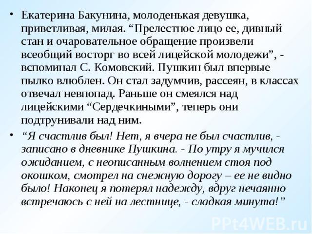 """Екатерина Бакунина, молоденькая девушка, приветливая, милая. """"Прелестное лицо ее, дивный стан и очаровательное обращение произвели всеобщий восторг во всей лицейской молодежи"""", - вспоминал С. Комовский. Пушкин был впервые пылко влюблен. Он стал заду…"""