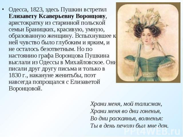 Одесса, 1823, здесь Пушкин встретил Елизавету Ксаверьевну Воронцову, аристократку из старинной польской семьи Браницких, красивую, умную, образованную женщину. Вспыхнувшее к ней чувство было глубоким и ярким, и не осталось безответным. Но по настоян…