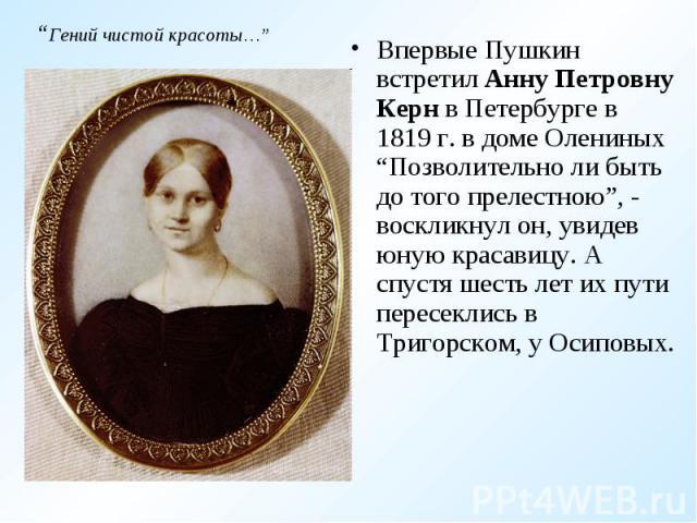 """Впервые Пушкин встретил Анну Петровну Керн в Петербурге в 1819 г. в доме Олениных """"Позволительно ли быть до того прелестною"""", - воскликнул он, увидев юную красавицу. А спустя шесть лет их пути пересеклись в Тригорском, у Осиповых.Впервые Пушкин встр…"""