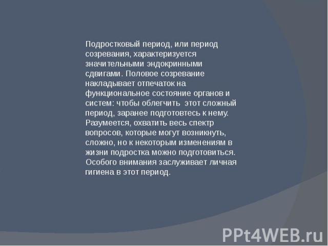 Подростковый период, или период созревания, характеризуется значительными эндокринными сдвигами. Половое созревание накладывает отпечаток на функциональное состояние органов и систем: чтобы облегчить этот сложный период, заранее подготовтесь к нему.…