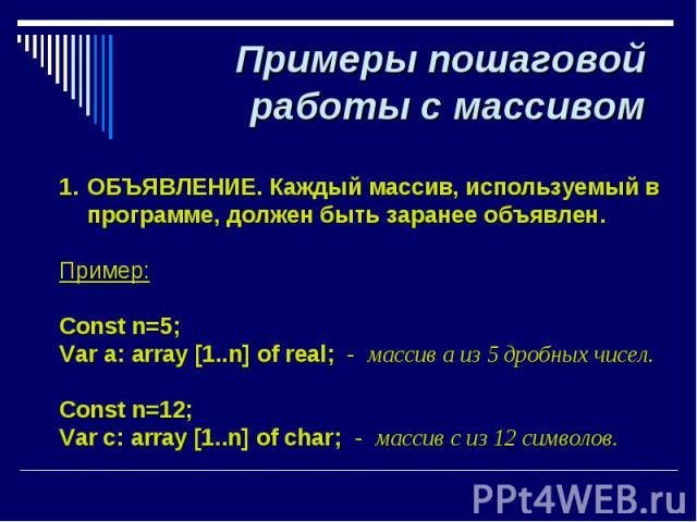 Примеры пошаговой работы с массивом ОБЪЯВЛЕНИЕ. Каждый массив, используемый в программе, должен быть заранее объявлен. Пример: Const n=5; Var а: array [1..n] of real; - массив a из 5 дробных чисел. Const n=12; Var c: array [1..n] of char; - массив c…