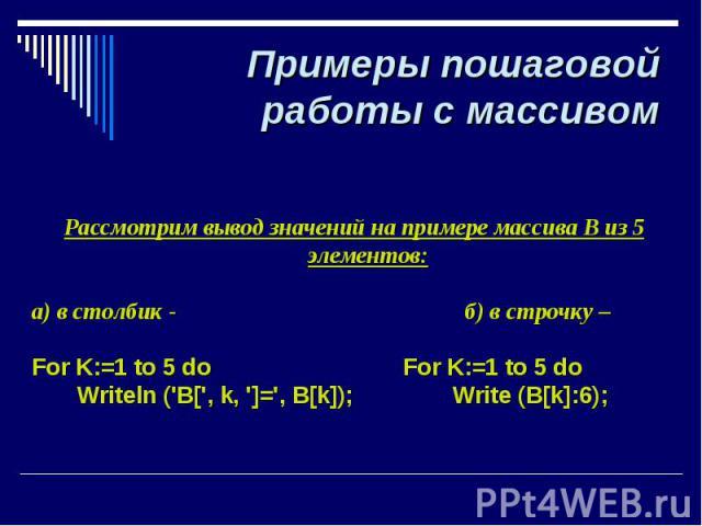 Примеры пошаговой работы с массивом Рассмотрим вывод значений на примере массива В из 5 элементов: а) в столбик - б) в строчку – For K:=1 to 5 do For K:=1 to 5 do Writeln ('B[', k, ']=', B[k]); Write (B[k]:6);
