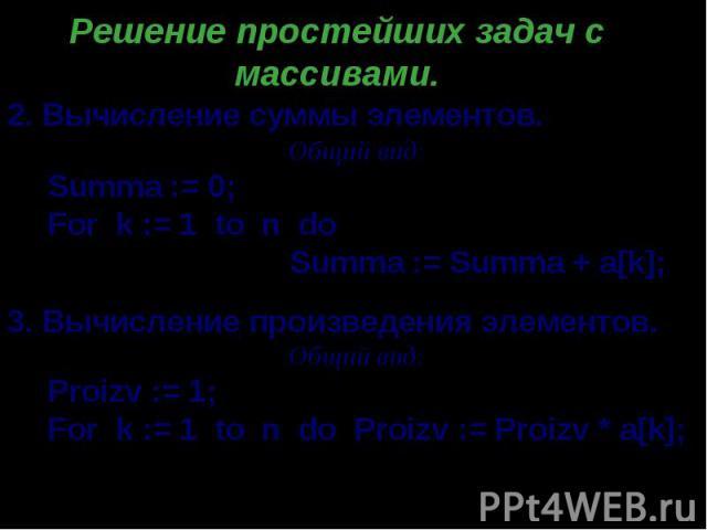 Решение простейших задач с массивами. . Вычисление суммы элементов. Общий вид: Summa := 0; For k := 1 to n do Summa := Summa + a[k]; 3. Вычисление произведения элементов. Общий вид: Proizv := 1; For k := 1 to n do Proizv := Proizv * a[k];