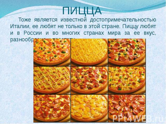 ПИЦЦАТоже является известной достопримечательностью Италии, ее любят не только в этой стране. Пиццу любят и в России и во многих странах мира за ее вкус, разнообразие и простоту.