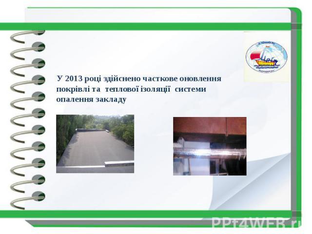 У 2013 році здійснено часткове оновлення покрівлі та теплової ізоляції системи опалення закладу