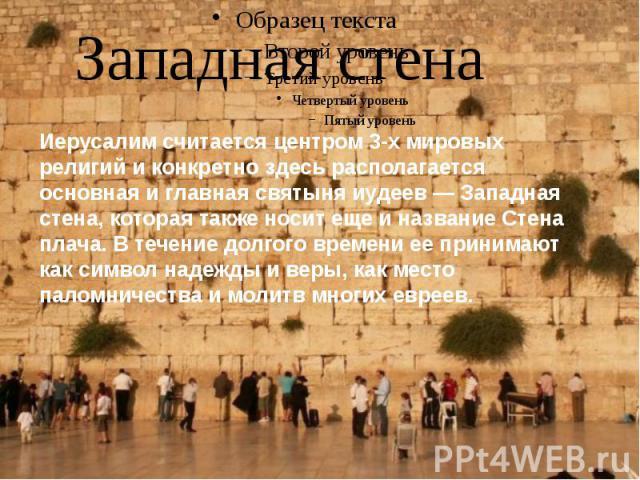 Западная стена Иерусалим считается центром 3-х мировых религий и конкретно здесь располагается основная и главная святыня иудеев — Западная стена, которая также носит еще и название Стена плача. В течение долгого времени ее принимают как символ наде…
