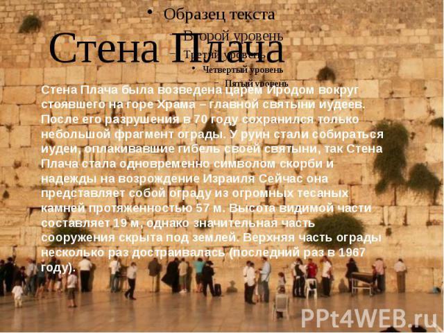 Стена Плача Стена Плача была возведена царем Иродом вокруг стоявшего на горе Храма – главной святыни иудеев. После его разрушения в 70 году сохранился только небольшой фрагмент ограды. У руин стали собираться иудеи, оплакивавшие гибель своей святыни…