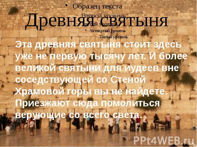 Древняя святыня У Стены круглые сутки находятся молящиеся иудеи, листочки с просьбами к Богу у них принято вкладывать в щели между камнями. По традиции мужчины и женщины молятся отдельно: мужчины с левой стороны, а женщины – с правой. Кроме того, Ве…