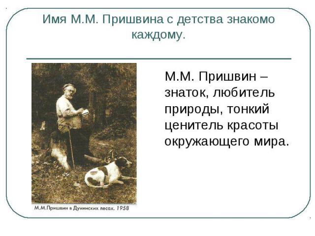 М.М. Пришвин – знаток, любитель природы, тонкий ценитель красоты окружающего мира. М.М. Пришвин – знаток, любитель природы, тонкий ценитель красоты окружающего мира.