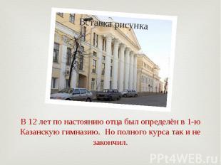 В 12 лет по настоянию отца был определён в 1-ю Казанскую гимназию. Но полного ку