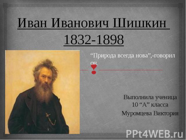 """ИванИвановичШишкин1832-1898 """"Природа всегда нова"""",-говорил он. Выполнила ученица 10 """"А"""" класса Муромцева Виктория"""