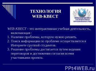 ТЕХНОЛОГИЯ WEB-КВЕСТ WEB-КВЕСТ - это интерактивная учебная деятельность, включаю