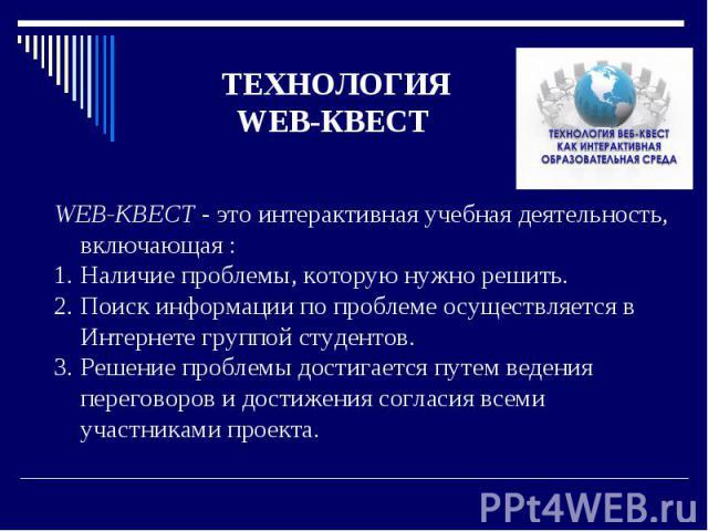 ТЕХНОЛОГИЯ WEB-КВЕСТ WEB-КВЕСТ - это интерактивная учебная деятельность, включающая : Наличие проблемы, которую нужно решить. Поиск информации по проблеме осуществляется в Интернете группой студентов. Решение проблемы достигается путем ведения перег…