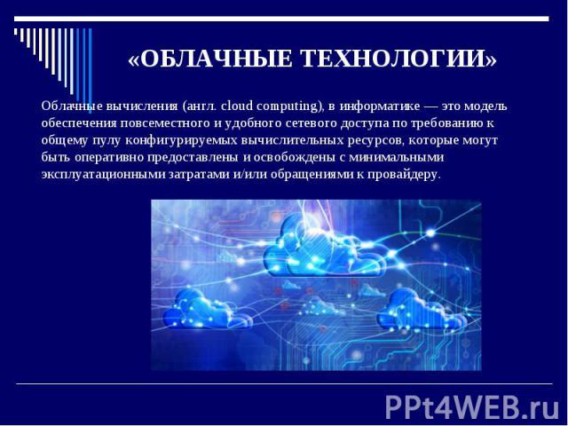 «ОБЛАЧНЫЕ ТЕХНОЛОГИИ» Облачные вычисления (англ. cloud computing), в информатике — это модель обеспечения повсеместного и удобного сетевого доступа по требованию к общему пулу конфигурируемых вычислительных ресурсов, которые могут быть оперативно пр…