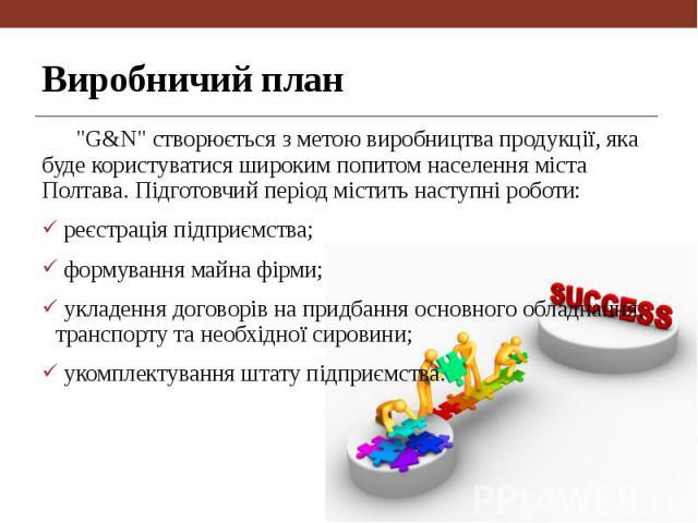 """Виробничий план """"G&N"""" створюється з метою виробництва продукції, яка буде користуватися широким попитом населення міста Полтава. Підготовчий період містить наступні роботи: реєстрація підприємства; формування майна фірми; укладення дог…"""