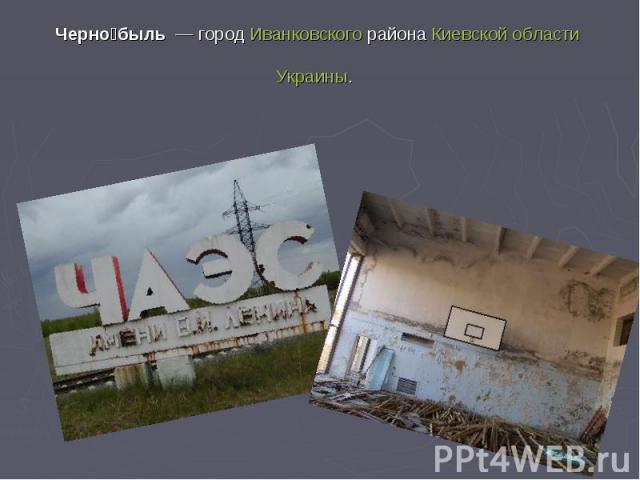 Черно быль— городИванковского районаКиевской областиУкраины.