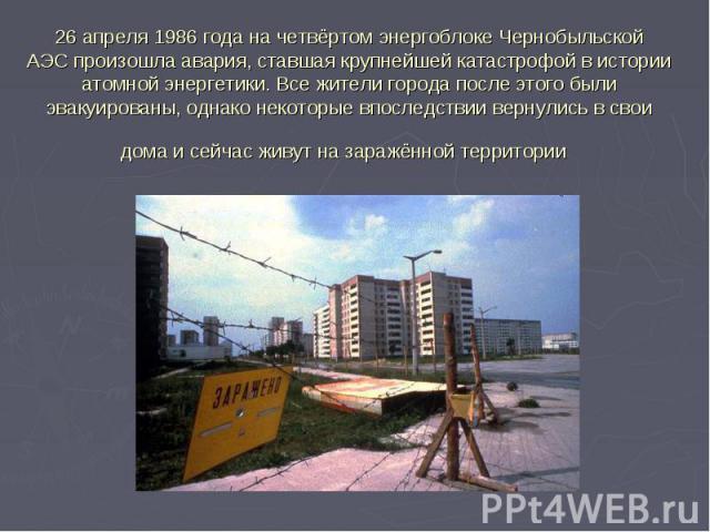 26 апреля1986 годана четвёртом энергоблокеЧернобыльской АЭСпроизошлаавария, ставшая крупнейшей катастрофой в истории атомной энергетики. Все жители города после этого были эвакуированы, однако некоторые впоследствии вер…