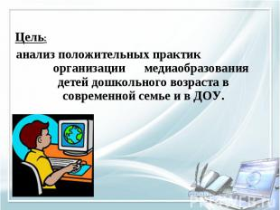 Цель: анализ положительных практик организации медиаобразования детей дошкольног