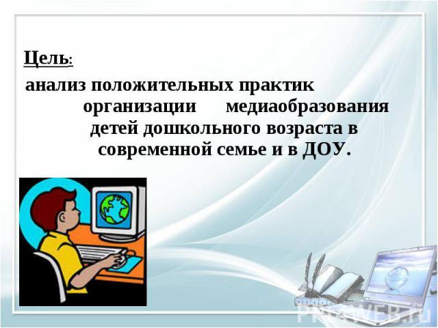 Цель: анализ положительных практик организации медиаобразования детей дошкольного возраста в современной семье и в ДОУ.