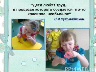 """""""Дети любят труд, в процессе которого создается что-то красивое, необычное"""" В.И."""
