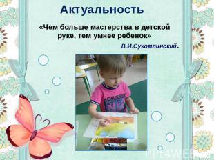 Актуальность «Чем больше мастерства в детской руке, тем умнее ребенок» В.И.Сухом