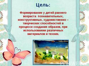 Цель: Формирование у детей раннего возраста познавательных, конструктивных, худо
