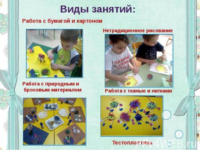 Виды занятий: Работа с бумагой и картоном Нетрадиционное рисование Работа с природным и бросовым материалом Работа с тканью и нитками Тестопластика
