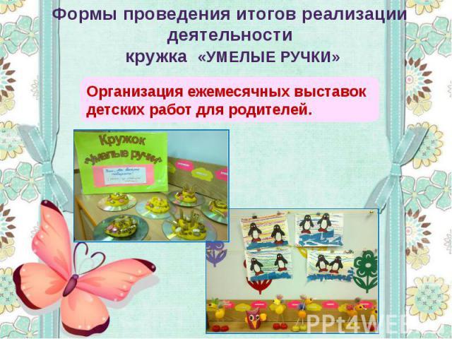 Формы проведения итогов реализации деятельности кружка «УМЕЛЫЕ РУЧКИ» Организация ежемесячных выставок детских работ для родителей.