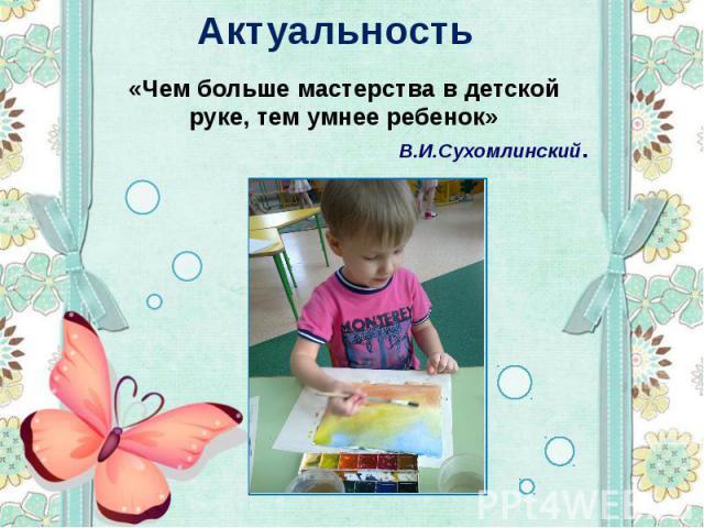 Актуальность «Чем больше мастерства в детской руке, тем умнее ребенок» В.И.Сухомлинский.