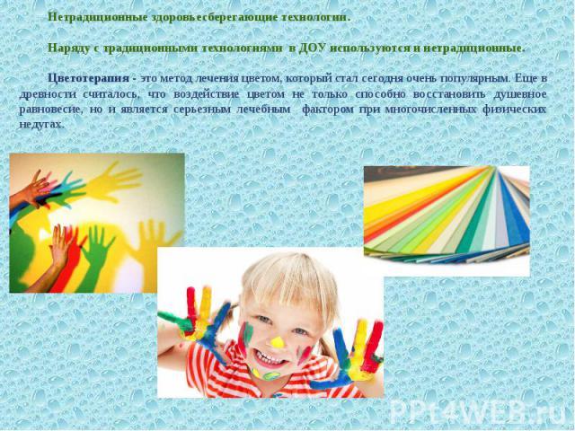 Нетрадиционные здоровьесберегающие технологии. Наряду с традиционными технологиями в ДОУ используются и нетрадиционные. Цветотерапия - это метод лечения цветом, который стал сегодня очень популярным. Еще в древности считалось, что воздействие цветом…