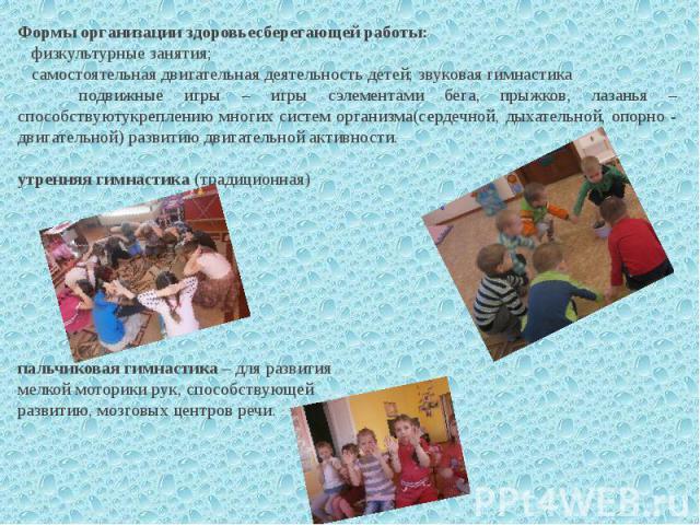 Формы организации здоровьесберегающей работы: физкультурные занятия; самостоятельная двигательная деятельность детей; звуковая гимнастика подвижные игры – игры сэлементами бега, прыжков, лазанья – способствуютукреплению многих систем организма(серде…