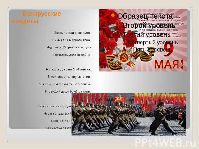 Беларусские солдаты Застыли ели в карауле, Синь неба мирного ясна. Идут года. В тревожном гуле Осталась далеко война. Но здесь, у граней обелиска, В молчанье голову склонив, Мы слышим грохот танков близко И рвущий душу бомб разрыв. Мы видим их - сол…