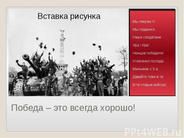Победа – это всегда хорошо! Мы лекуем !!! Мы гордимся, Наши солдатами Ура ! Ура! Немцов победили! И конечно господа Мальчики c 5 а Давайте тоже в те В те старые войска!