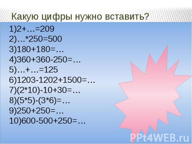 Какую цифры нужно вставить? 1)2+…=209 2)…*250=500 3)180+180=… 4)360+360-250=… 5)…+…=125 6)1203-1202+1500=… 7)(2*10)-10+30=… 8)(5*5)-(3*6)=… 9)250+250=… 10)600-500+250=…