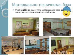 Материально-техническая база Учебный Центр имеет пять учебных кабинетов для теор