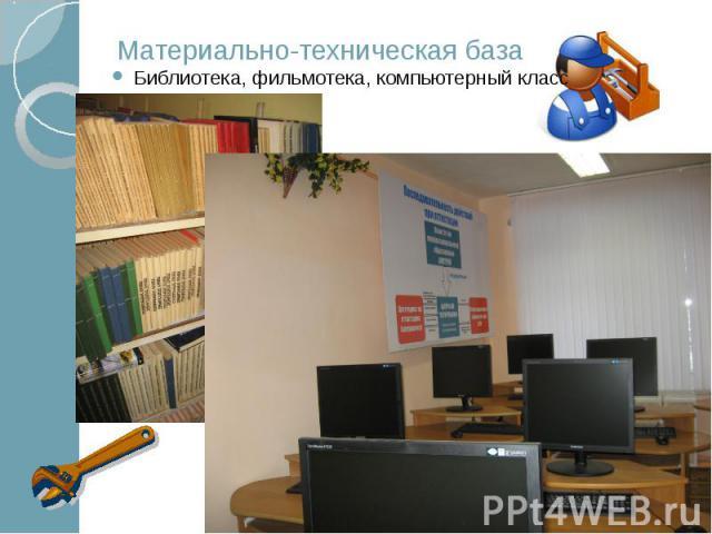 Материально-техническая база Библиотека, фильмотека, компьютерный класс