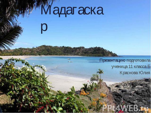 Мадагаскар Презентацию подготовила ученица 11 класса Б Краснова Юлия