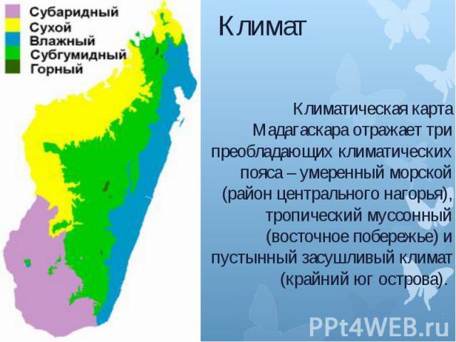 Климат Климатическая карта Мадагаскара отражает три преобладающих климатических пояса – умеренный морской (район центрального нагорья), тропический муссонный (восточное побережье) и пустынный засушливый климат (крайний юг острова).